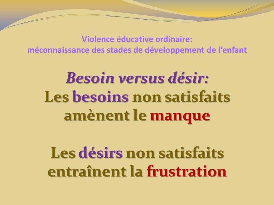 Violence éducative ordinaire: méconnaissance des stades de développement de lenfant Besoin versus désir: Les besoins non satisfaits amènent le manque