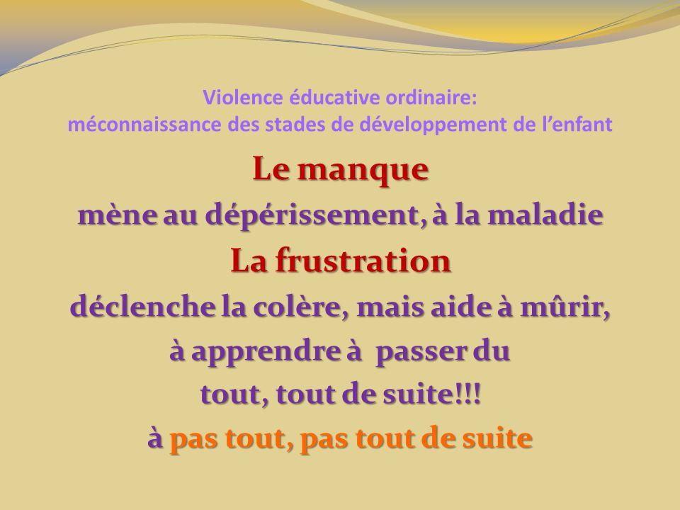 Violence éducative ordinaire: méconnaissance des stades de développement de lenfant Le manque mène au dépérissement, à la maladie La frustration décle