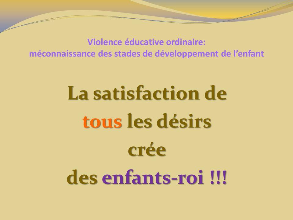 Violence éducative ordinaire: méconnaissance des stades de développement de lenfant La satisfaction de tous les désirs crée des enfants-roi !!!