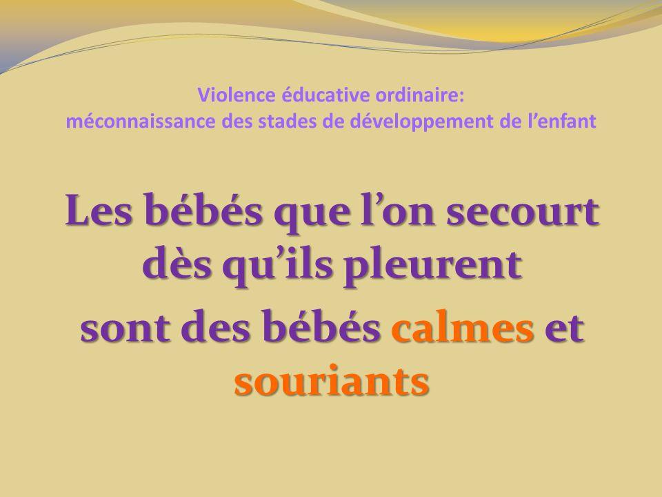 Violence éducative ordinaire: méconnaissance des stades de développement de lenfant Les bébés que lon secourt dès quils pleurent sont des bébés calmes et souriants