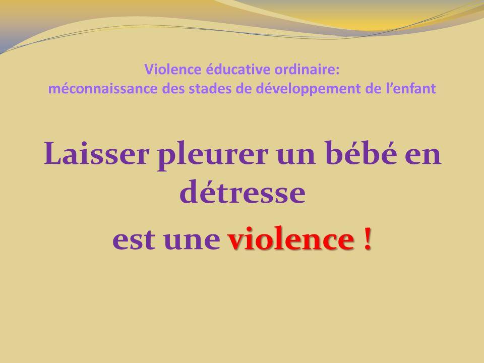 Violence éducative ordinaire: méconnaissance des stades de développement de lenfant Laisser pleurer un bébé en détresse violence ! est une violence !