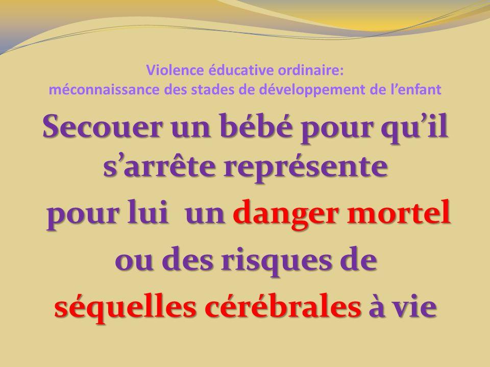Violence éducative ordinaire: méconnaissance des stades de développement de lenfant Secouer un bébé pour quil sarrête représente pour lui un danger mortel pour lui un danger mortel ou des risques de séquelles cérébrales à vie