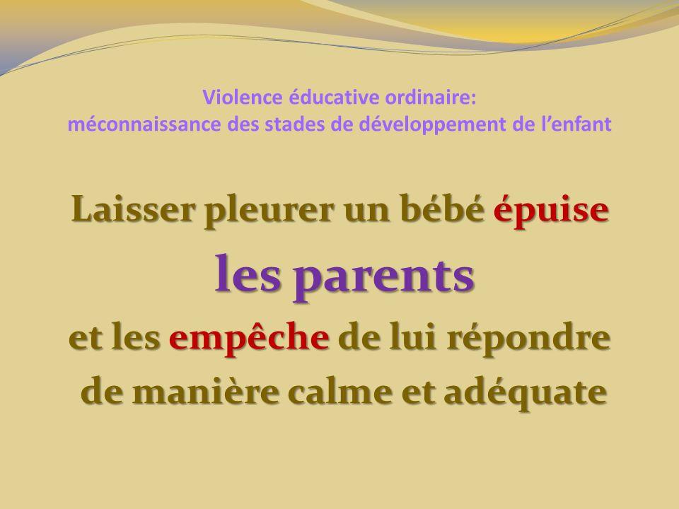 Violence éducative ordinaire: méconnaissance des stades de développement de lenfant Laisser pleurer un bébé épuise les parents les parents et les empêche de lui répondre de manière calme et adéquate de manière calme et adéquate