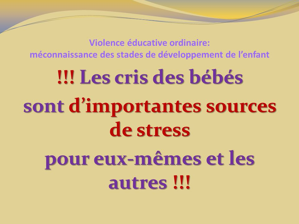 Violence éducative ordinaire: méconnaissance des stades de développement de lenfant !!! Les cris des bébés sont dimportantes sources de stress pour eu