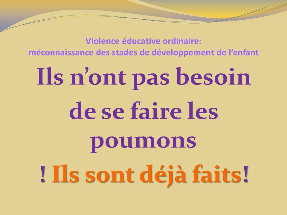Violence éducative ordinaire: méconnaissance des stades de développement de lenfant Ils nont pas besoin de se faire les poumons ! Ils sont déjà faits!