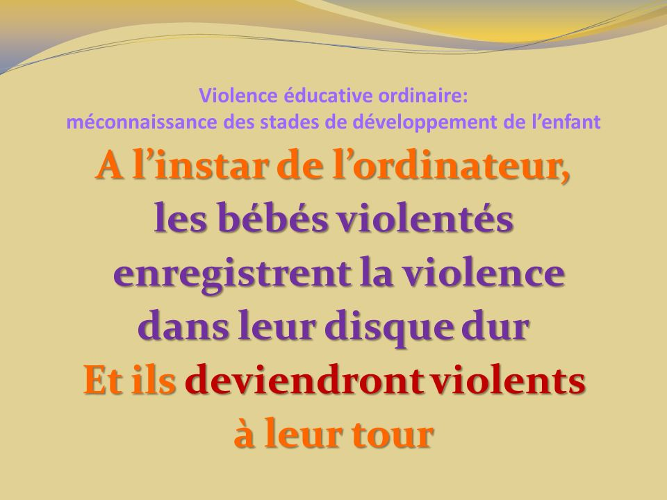 Violence éducative ordinaire: méconnaissance des stades de développement de lenfant A linstar de lordinateur, les bébés violentés enregistrent la violence enregistrent la violence dans leur disque dur Et ils deviendront violents à leur tour