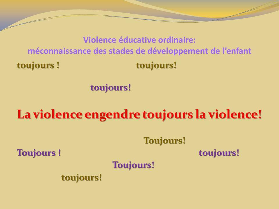 Violence éducative ordinaire: méconnaissance des stades de développement de lenfant toujours !toujours! toujours ! toujours! toujours! toujours! La vi
