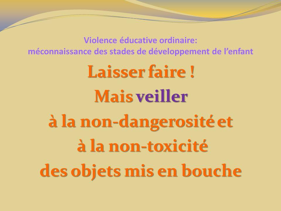 Violence éducative ordinaire: méconnaissance des stades de développement de lenfant Laisser faire ! Mais veiller à la non-dangerosité et à la non-toxi