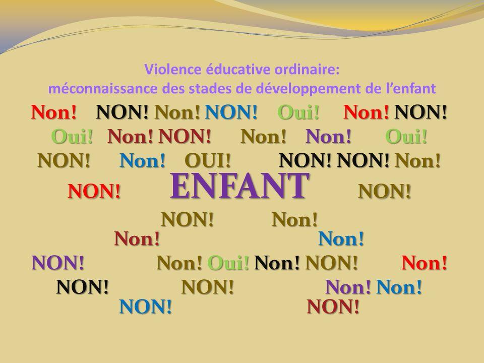 Violence éducative ordinaire: méconnaissance des stades de développement de lenfant Non! NON! Non! NON! Oui! Non! NON! Oui! Non! NON! Non! Non! Oui! N