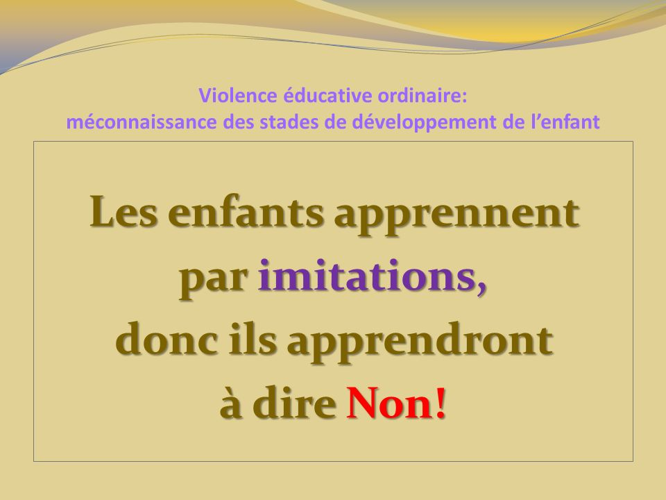 Violence éducative ordinaire: méconnaissance des stades de développement de lenfant Les enfants apprennent par imitations, donc ils apprendront à dire Non!
