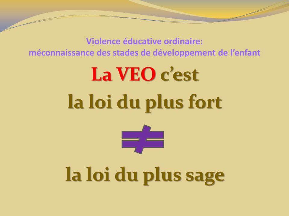 Violence éducative ordinaire: méconnaissance des stades de développement de lenfant Quelles sont les conséquences de la VEO sur les enfants: Le STRESS et toutes ses conséquences physiques physiques psychiques psychiques comportementales comportementales