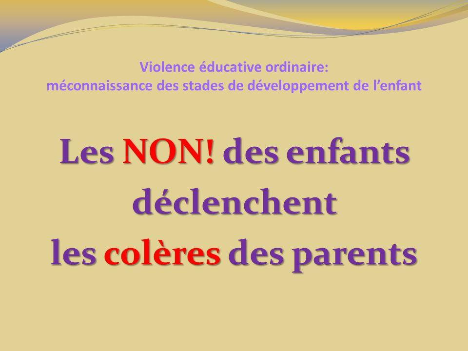 Violence éducative ordinaire: méconnaissance des stades de développement de lenfant Les NON! des enfants déclenchent les colères des parents