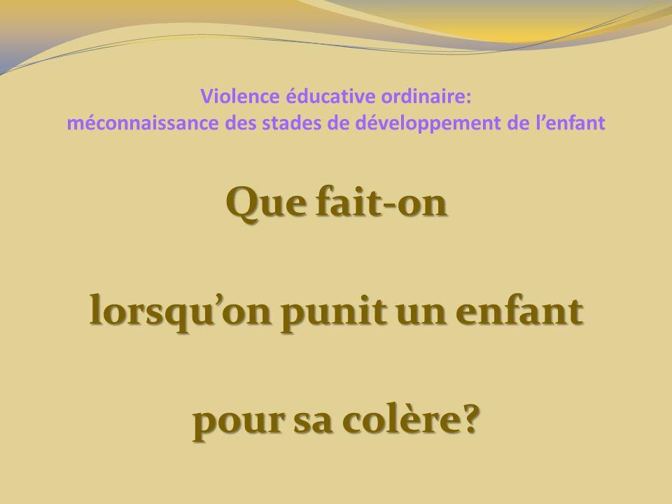 Violence éducative ordinaire: méconnaissance des stades de développement de lenfant Que fait-on lorsquon punit un enfant pour sa colère?
