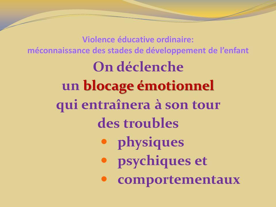 Violence éducative ordinaire: méconnaissance des stades de développement de lenfant On déclenche blocage émotionnel un blocage émotionnel qui entraînera à son tour des troubles physiques psychiques et comportementaux