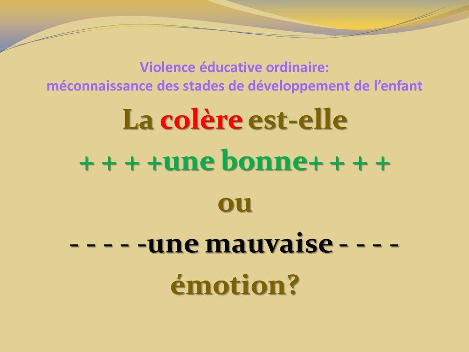 Violence éducative ordinaire: méconnaissance des stades de développement de lenfant La colère est-elle + + + +une bonne+ + + + ou - - - - -une mauvaise - - - - émotion?