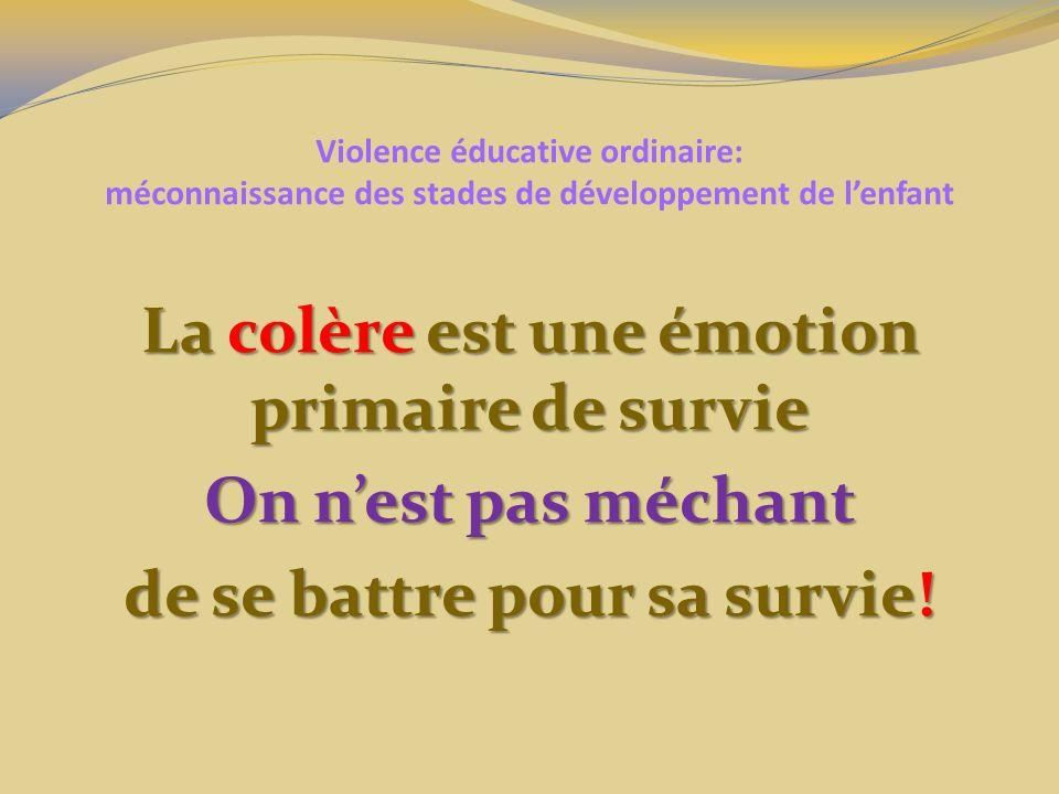 Violence éducative ordinaire: méconnaissance des stades de développement de lenfant La colère est une émotion primaire de survie On nest pas méchant d