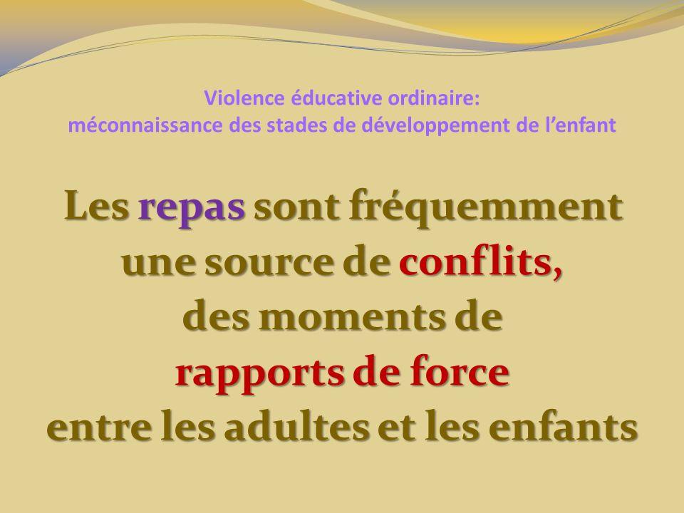 Violence éducative ordinaire: méconnaissance des stades de développement de lenfant Les repas sont fréquemment une source de conflits, des moments de rapports de force entre les adultes et les enfants