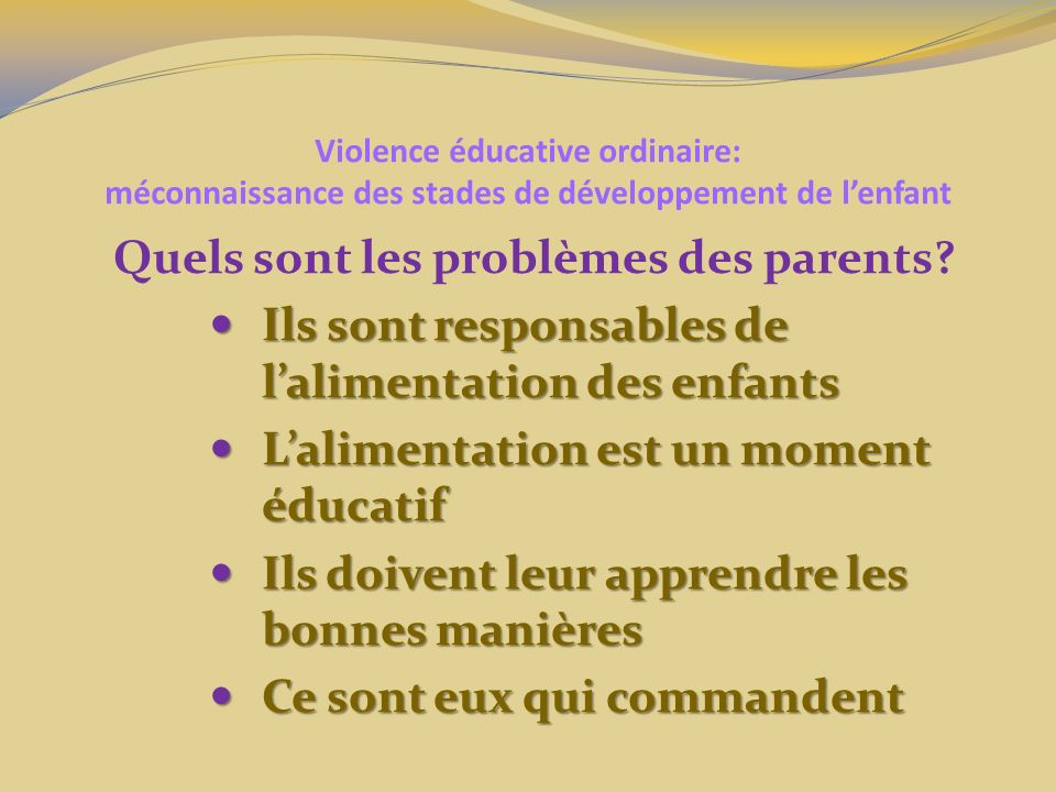Violence éducative ordinaire: méconnaissance des stades de développement de lenfant Quels sont les problèmes des parents? Ils sont responsables de lal