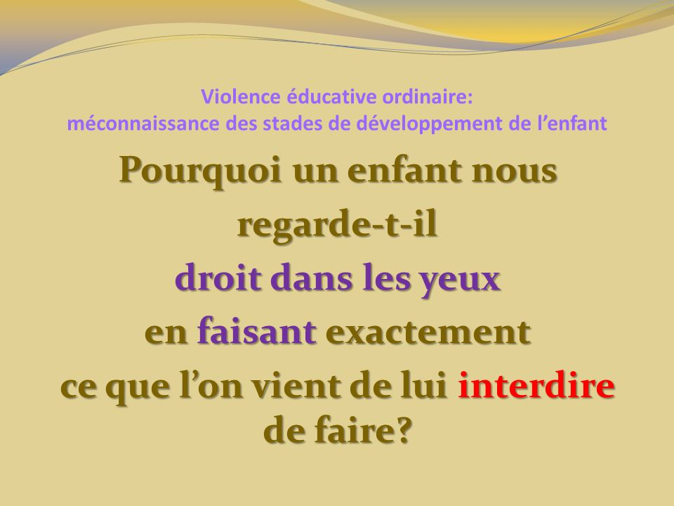Violence éducative ordinaire: méconnaissance des stades de développement de lenfant Pourquoi un enfant nous regarde-t-il droit dans les yeux en faisant exactement ce que lon vient de lui interdire de faire?