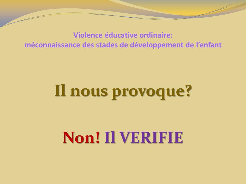Violence éducative ordinaire: méconnaissance des stades de développement de lenfant Il nous provoque? Non! Il VERIFIE