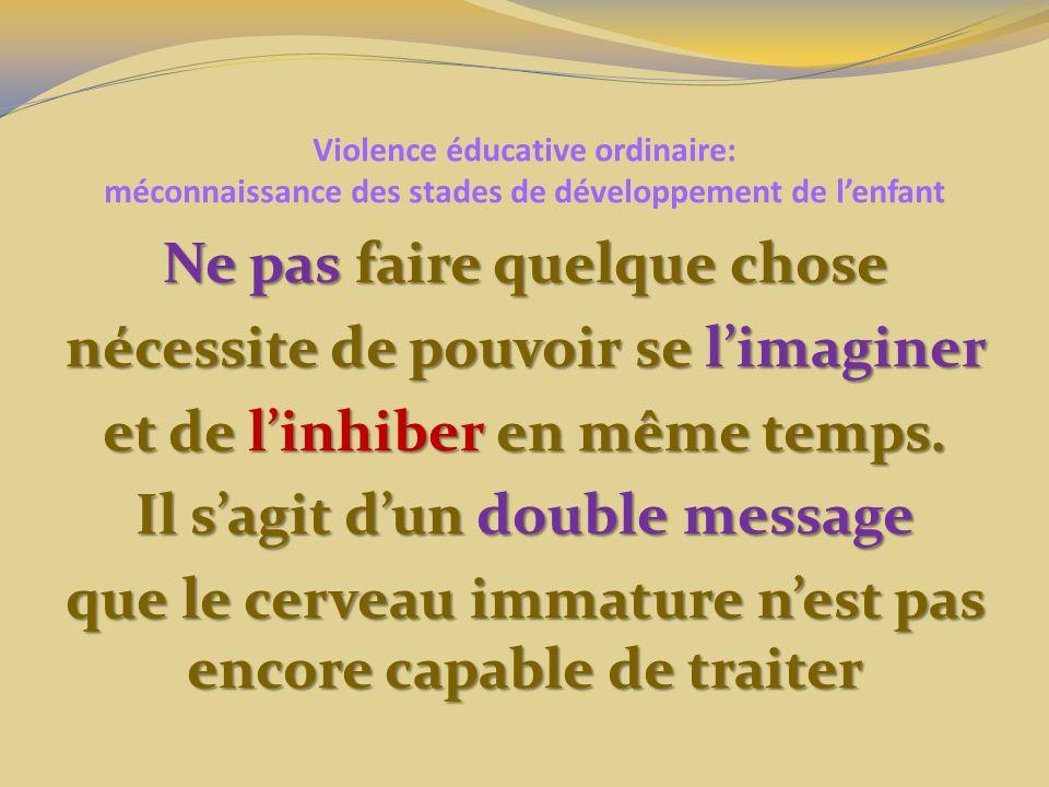 Violence éducative ordinaire: méconnaissance des stades de développement de lenfant Ne pas faire quelque chose nécessite de pouvoir se limaginer et de