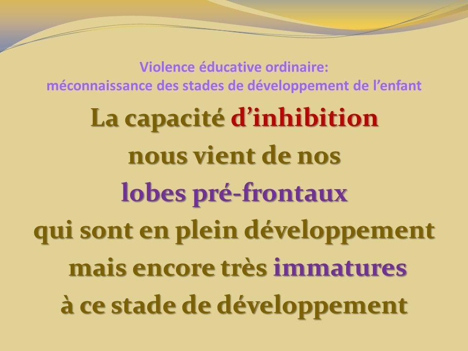 Violence éducative ordinaire: méconnaissance des stades de développement de lenfant La capacité dinhibition nous vient de nos lobes pré-frontaux qui sont en plein développement mais encore très immatures mais encore très immatures à ce stade de développement