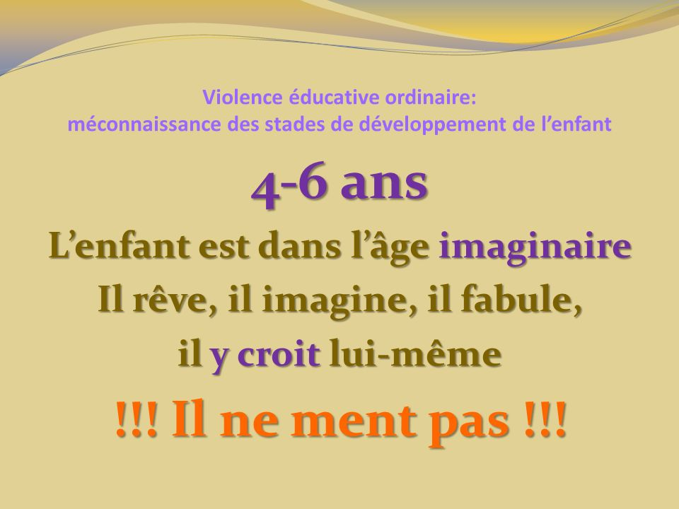 Violence éducative ordinaire: méconnaissance des stades de développement de lenfant 4-6 ans Lenfant est dans lâge imaginaire Il rêve, il imagine, il fabule, il y croit lui-même !!.