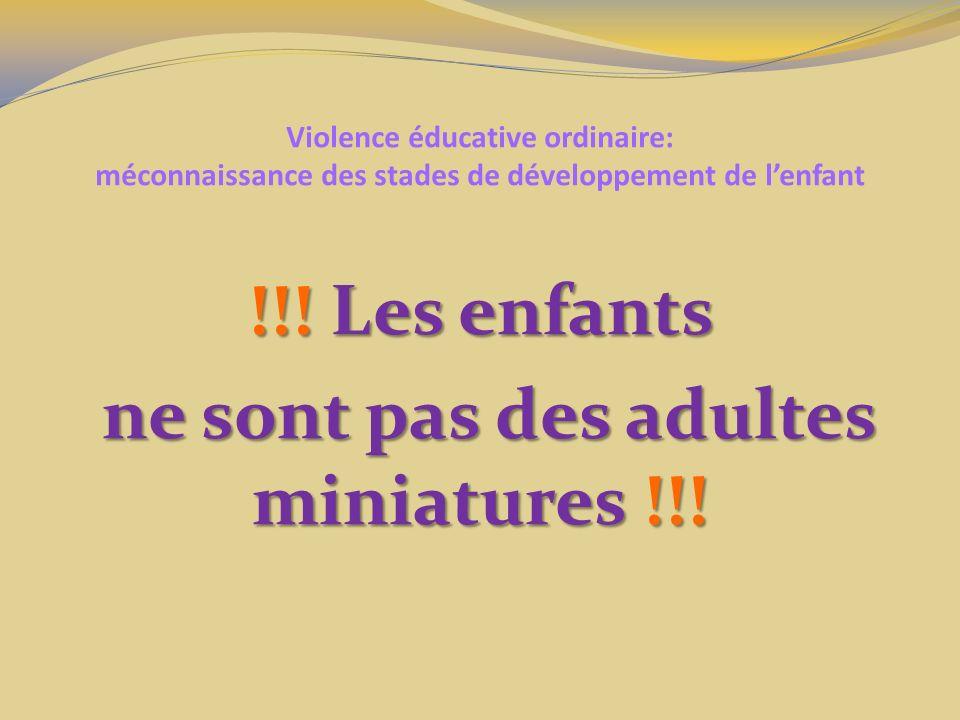 Violence éducative ordinaire: méconnaissance des stades de développement de lenfant !!! Les enfants ne sont pas des adultes miniatures !!! ne sont pas