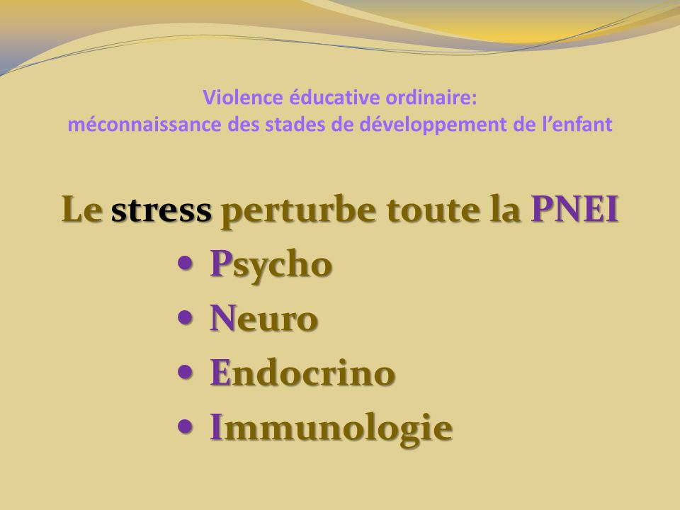 Violence éducative ordinaire: méconnaissance des stades de développement de lenfant Le stress perturbe toute la PNEI Psycho Psycho Neuro Neuro Endocri