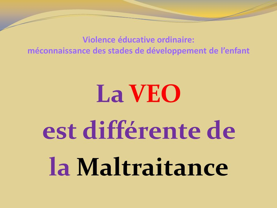 Violence éducative ordinaire: méconnaissance des stades de développement de lenfant La VEO est supposée avoir une valeur éducative Forger un caractère fort Préparer lenfant pour la vie