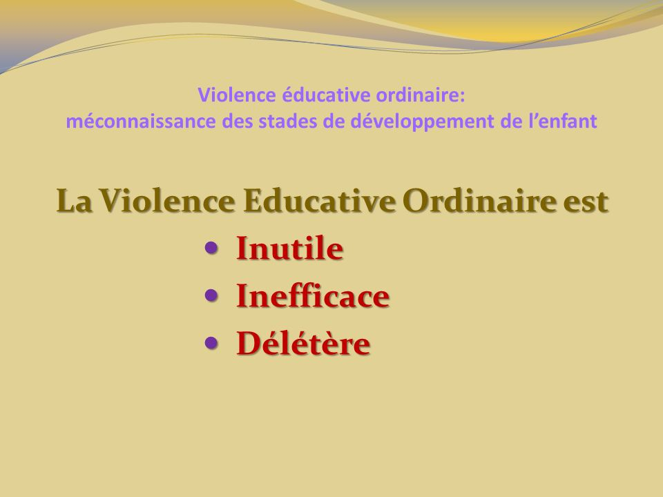 Violence éducative ordinaire: méconnaissance des stades de développement de lenfant La Violence Educative Ordinaire est Inutile Inutile Inefficace Ine