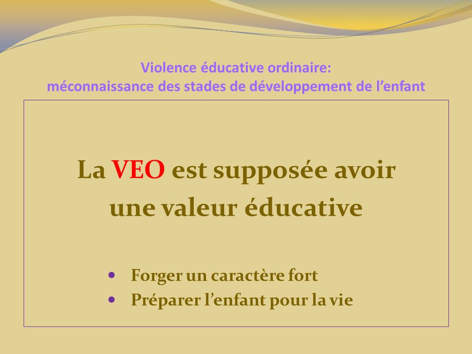 Violence éducative ordinaire: méconnaissance des stades de développement de lenfant La VEO ne représente pas que les coups, mais aussi toute Brimade Brimade Menace Menace Chantage Chantage Humiliation Humiliation Etc.