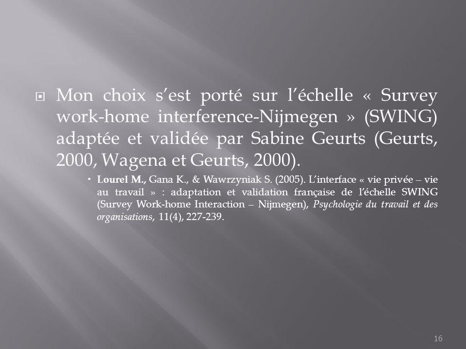 Mon choix sest porté sur léchelle « Survey work-home interference-Nijmegen » (SWING) adaptée et validée par Sabine Geurts (Geurts, 2000, Wagena et Geu