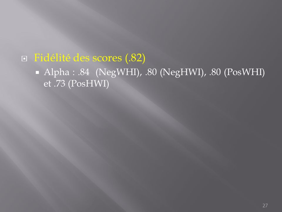 Fidélité des scores (.82) Alpha :.84 (NegWHI),.80 (NegHWI),.80 (PosWHI) et.73 (PosHWI) 27