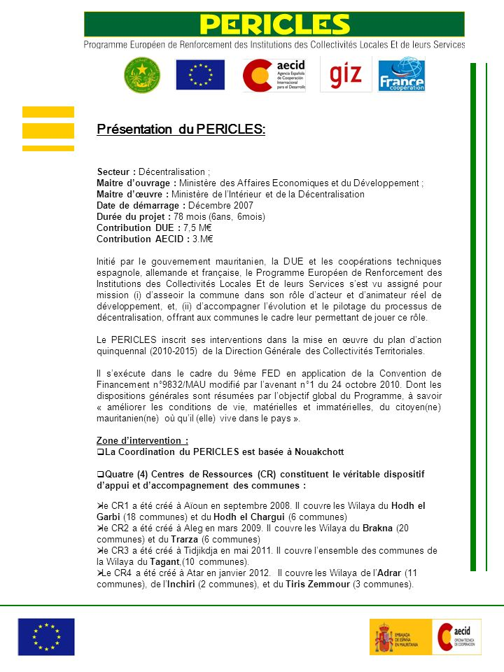 Secteur : Décentralisation ; Maitre douvrage : Ministère des Affaires Economiques et du Développement ; Maitre dœuvre : Ministère de lIntérieur et de la Décentralisation Date de démarrage : Décembre 2007 Durée du projet : 78 mois (6ans, 6mois) Contribution DUE : 7,5 M Contribution AECID : 3.M Initié par le gouvernement mauritanien, la DUE et les coopérations techniques espagnole, allemande et française, le Programme Européen de Renforcement des Institutions des Collectivités Locales Et de leurs Services sest vu assigné pour mission (i) dasseoir la commune dans son rôle dacteur et danimateur réel de développement, et, (ii) daccompagner lévolution et le pilotage du processus de décentralisation, offrant aux communes le cadre leur permettant de jouer ce rôle.