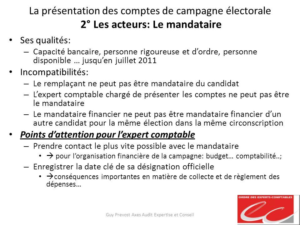 La présentation des comptes de campagne électorale 2° Les acteurs: Le mandataire Ses qualités: – Capacité bancaire, personne rigoureuse et dordre, per