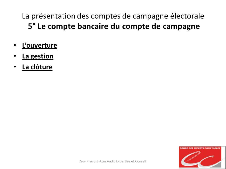 La présentation des comptes de campagne électorale 5° Le compte bancaire du compte de campagne Louverture La gestion La clôture Guy Prevost Axes Audit
