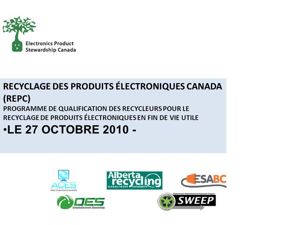 RECYCLAGE DES PRODUITS ÉLECTRONIQUES CANADA (REPC) PROGRAMME DE QUALIFICATION DES RECYCLEURS POUR LE RECYCLAGE DE PRODUITS ÉLECTRONIQUES EN FIN DE VIE UTILE LE 27 OCTOBRE 2010 -