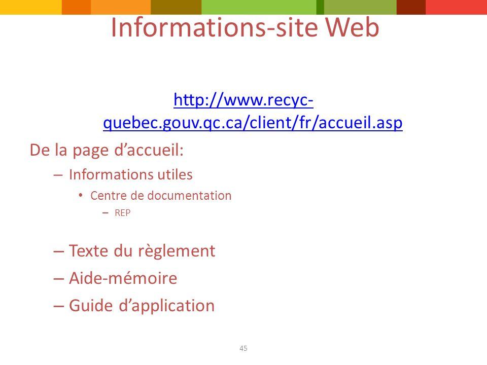 45 Informations-site Web http://www.recyc- quebec.gouv.qc.ca/client/fr/accueil.asp De la page daccueil: – Informations utiles Centre de documentation – REP – Texte du règlement – Aide-mémoire – Guide dapplication