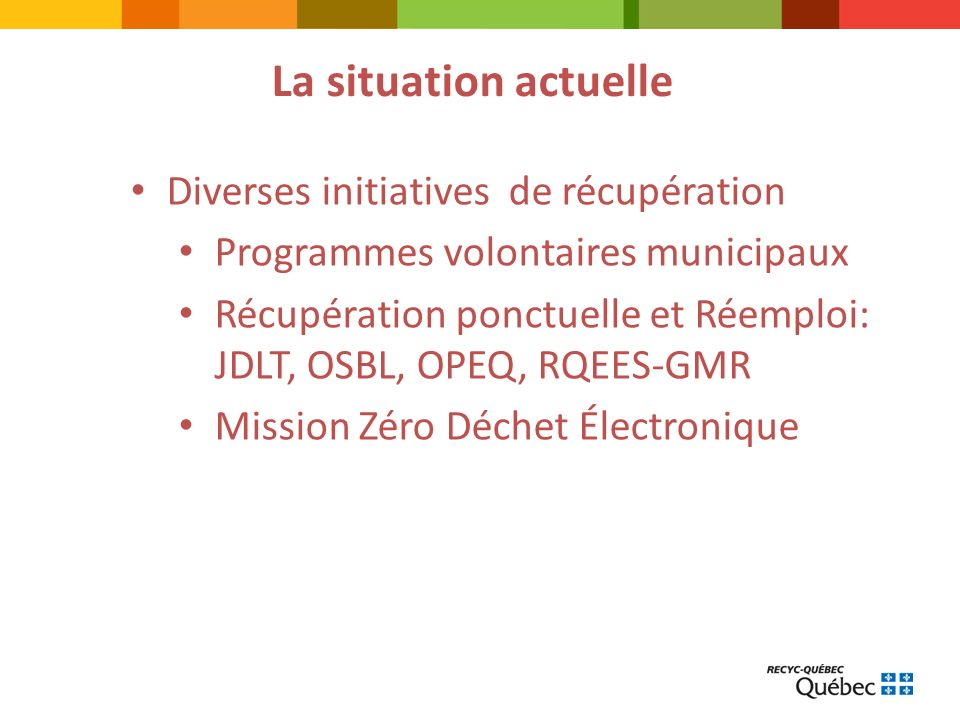 La situation actuelle Diverses initiatives de récupération Programmes volontaires municipaux Récupération ponctuelle et Réemploi: JDLT, OSBL, OPEQ, RQEES-GMR Mission Zéro Déchet Électronique