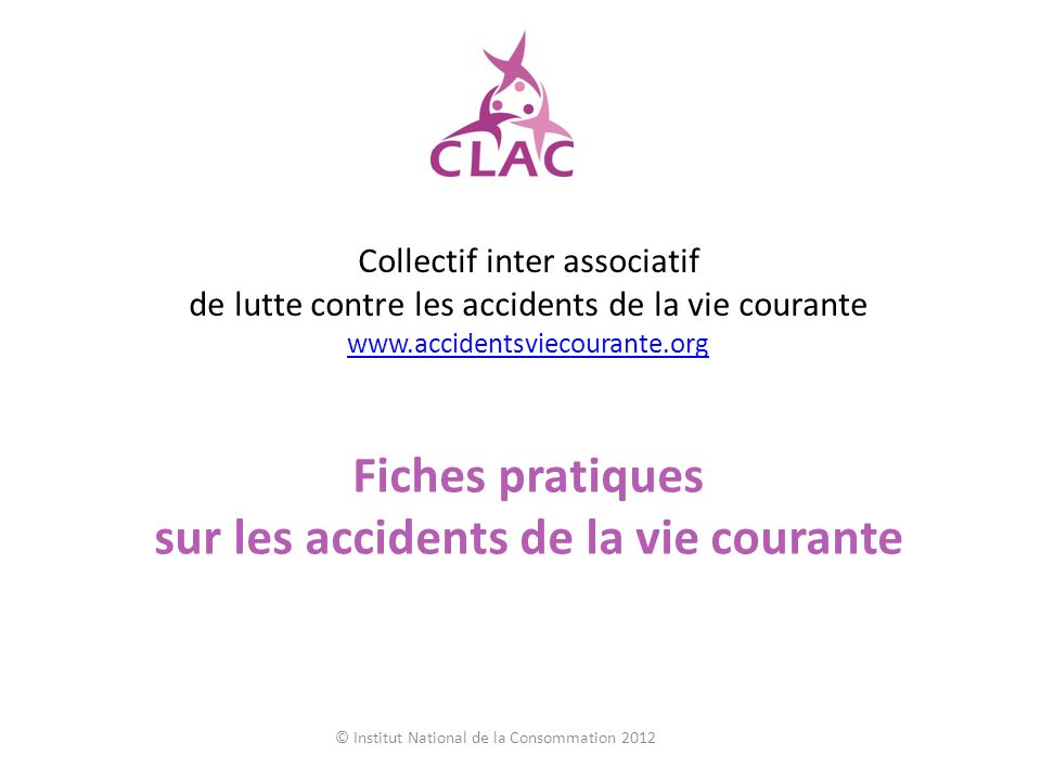 Collectif inter associatif de lutte contre les accidents de la vie courante www.accidentsviecourante.org www.accidentsviecourante.org Fiches pratiques