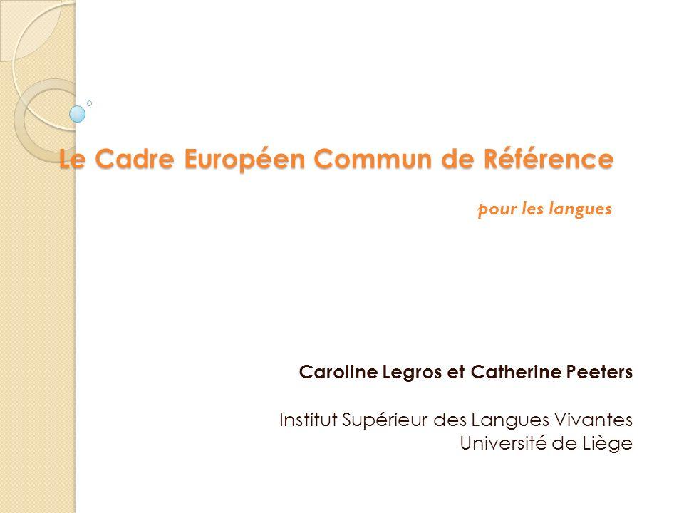 Le Cadre Européen Commun de Référence Caroline Legros et Catherine Peeters Institut Supérieur des Langues Vivantes Université de Liège pour les langue