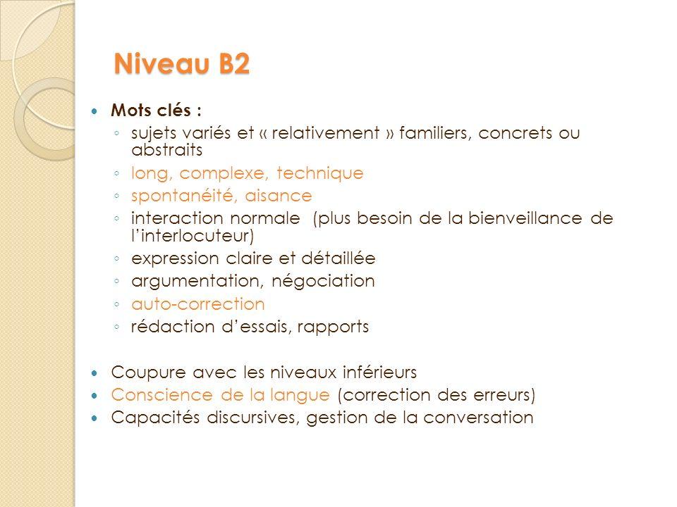 Niveau B2 Mots clés : s ujets variés et « relativement » familiers, concrets ou abstraits l ong, complexe, technique s pontanéité, aisance i nteractio