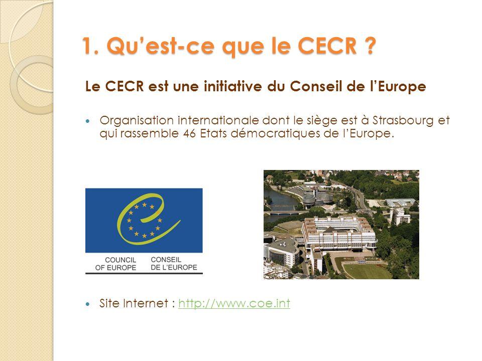 1. Quest-ce que le CECR ? Le CECR est une initiative du Conseil de lEurope Organisation internationale dont le siège est à Strasbourg et qui rassemble