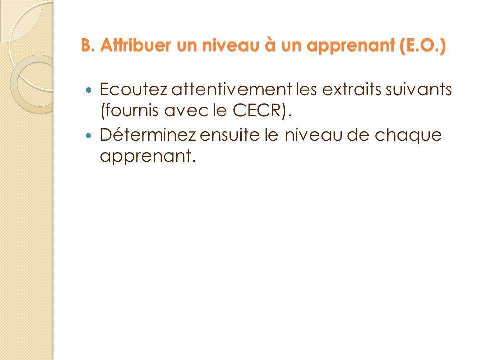 B. Attribuer un niveau à un apprenant (E.O.) Ecoutez attentivement les extraits suivants (fournis avec le CECR). Déterminez ensuite le niveau de chaqu