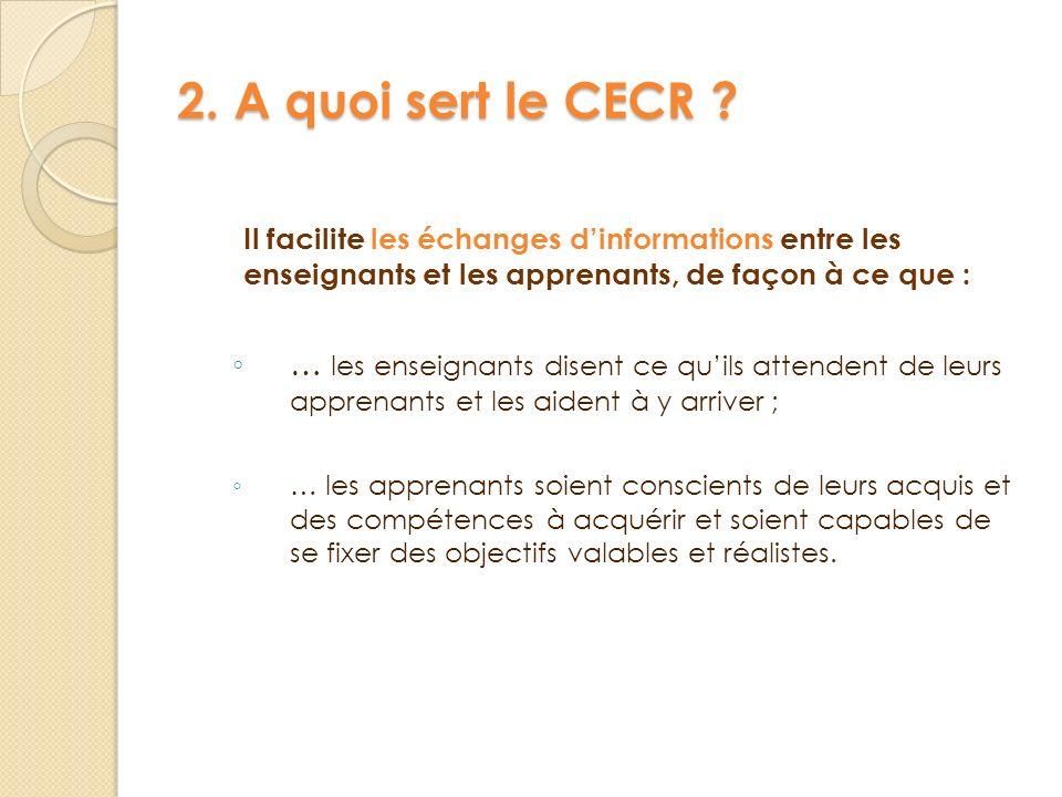 2. A quoi sert le CECR ? Il facilite les échanges dinformations entre les enseignants et les apprenants, de façon à ce que : … les enseignants disent