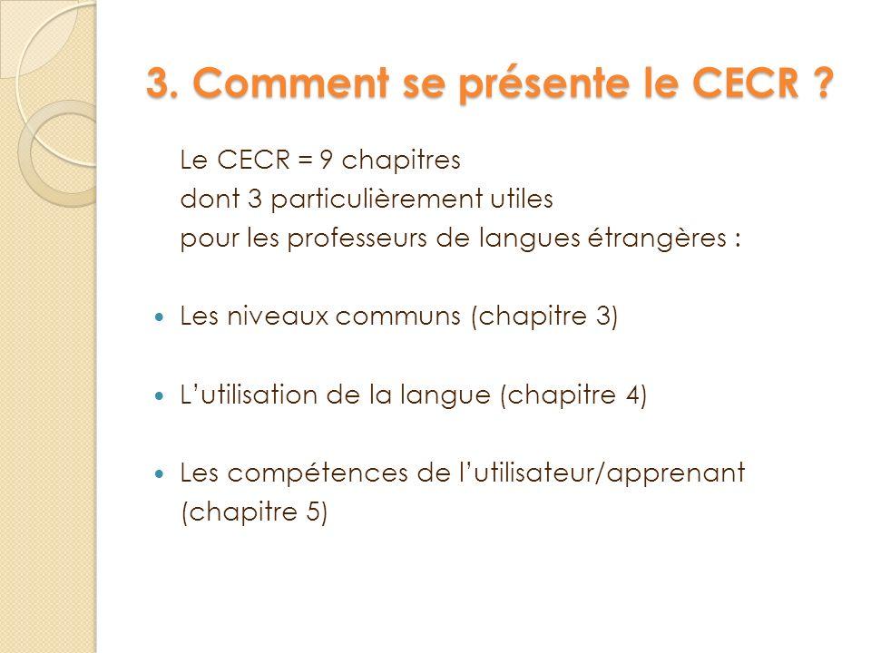 3. Comment se présente le CECR ? Le CECR =9 chapitres dont 3 particulièrement utiles pour les professeurs de langues étrangères : Les niveaux communs