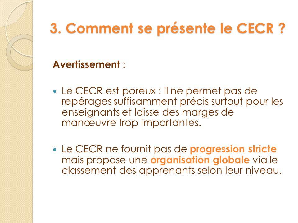 3. Comment se présente le CECR ? Avertissement : Le CECR est poreux : il ne permet pas de repérages suffisamment précis surtout pour les enseignants e