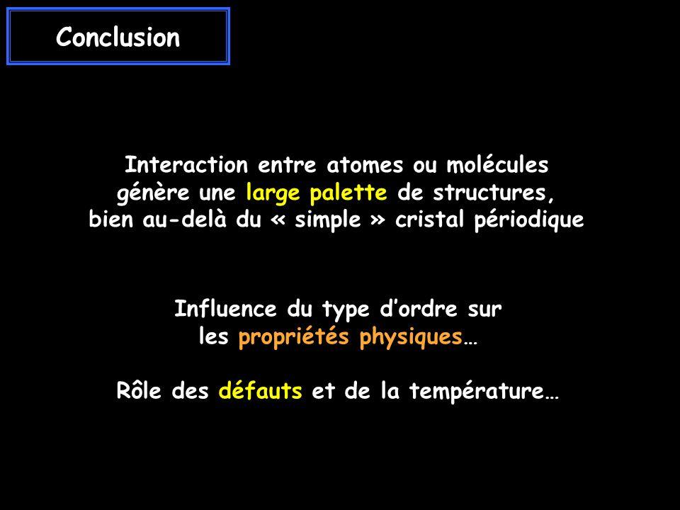 Conclusion Interaction entre atomes ou molécules génère une large palette de structures, bien au-delà du « simple » cristal périodique Influence du type dordre sur les propriétés physiques… Rôle des défauts et de la température…
