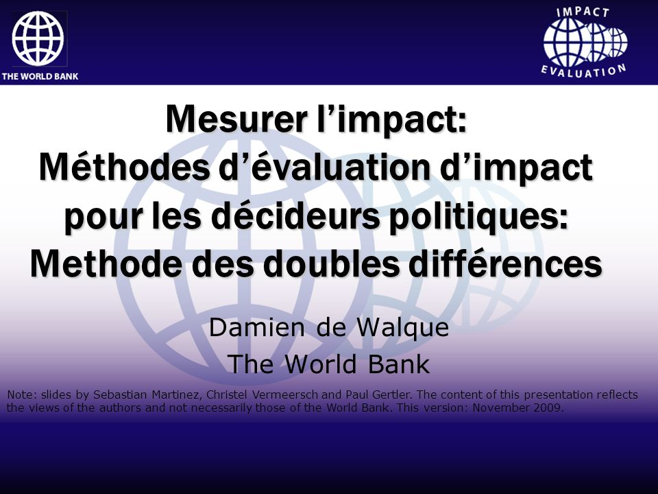 Impact Evaluation Click to edit Master title style Click to edit Master subtitle style Impact Evaluation World Bank InstituteHuman Development Network Middle East and North Africa Region Mesurer limpact: Méthodes dévaluation dimpact pour les décideurs politiques: Methode des doubles différences Damien de Walque The World Bank Note: slides by Sebastian Martinez, Christel Vermeersch and Paul Gertler.